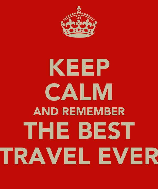 KEEP CALM AND REMEMBER THE BEST TRAVEL EVER