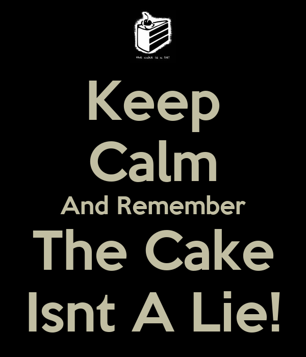 Keep Calm And Remember The Cake Isnt A Lie!