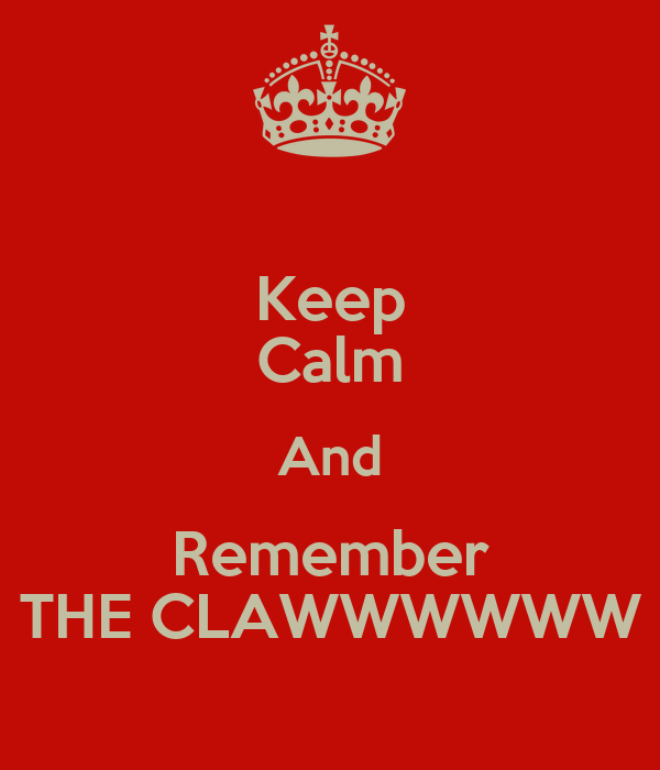 Keep Calm And Remember THE CLAWWWWWW