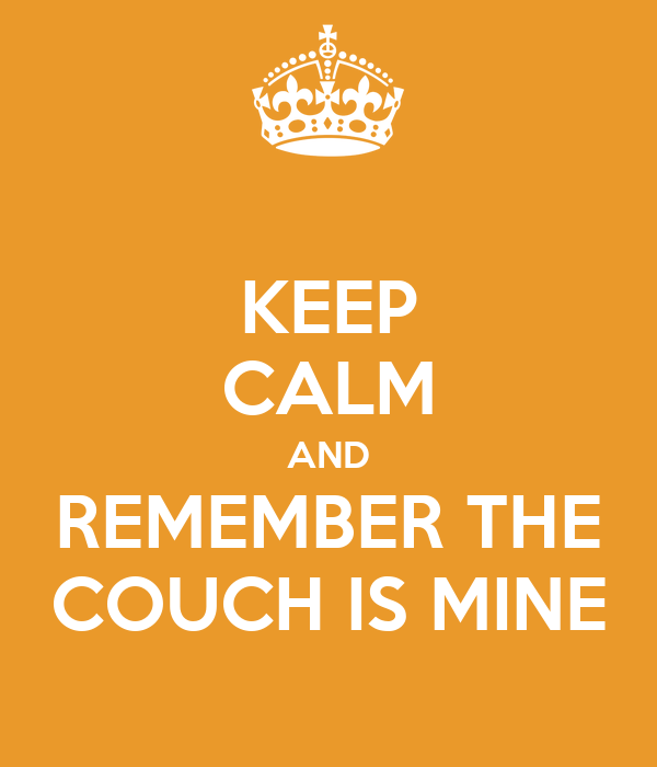 KEEP CALM AND REMEMBER THE COUCH IS MINE