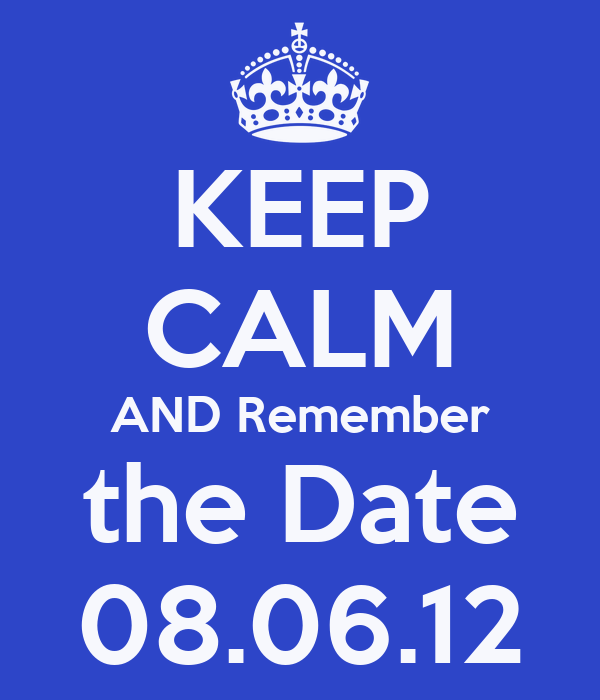 KEEP CALM AND Remember the Date 08.06.12