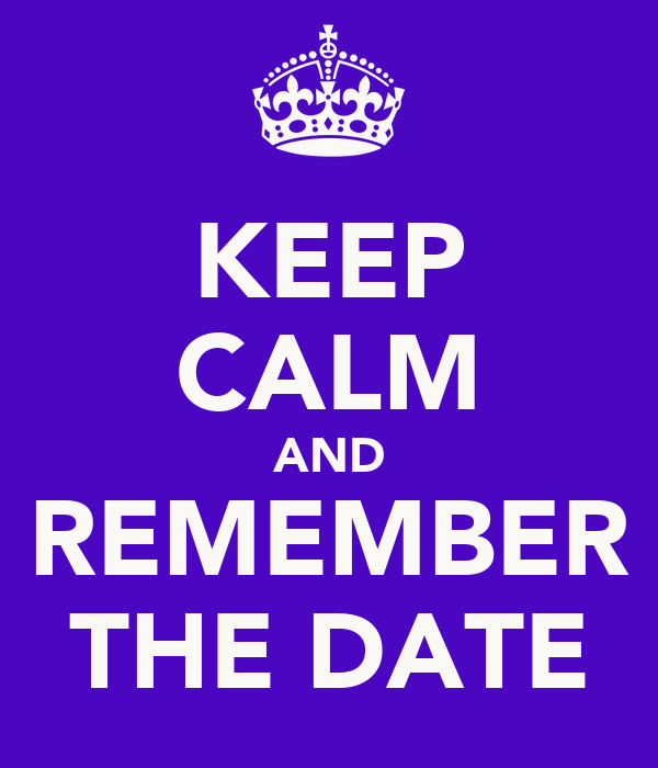 KEEP CALM AND REMEMBER THE DATE