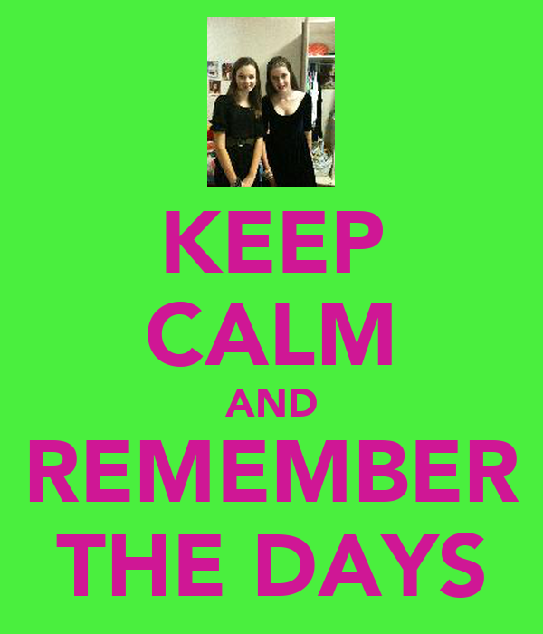 KEEP CALM AND REMEMBER THE DAYS
