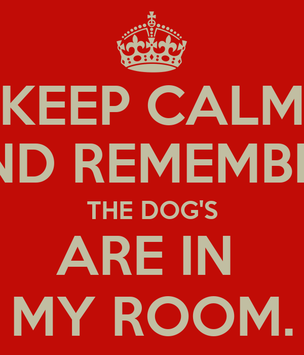 KEEP CALM AND REMEMBER, THE DOG'S ARE IN  MY ROOM.