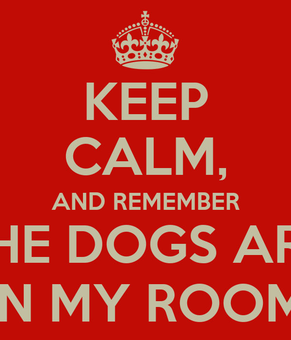 KEEP CALM, AND REMEMBER THE DOGS ARE IN MY ROOM