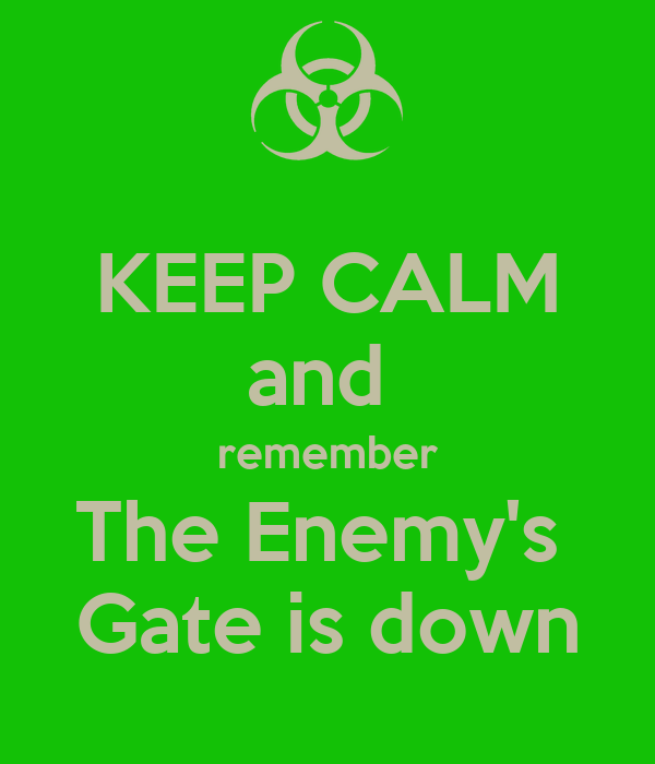 KEEP CALM and  remember The Enemy's  Gate is down