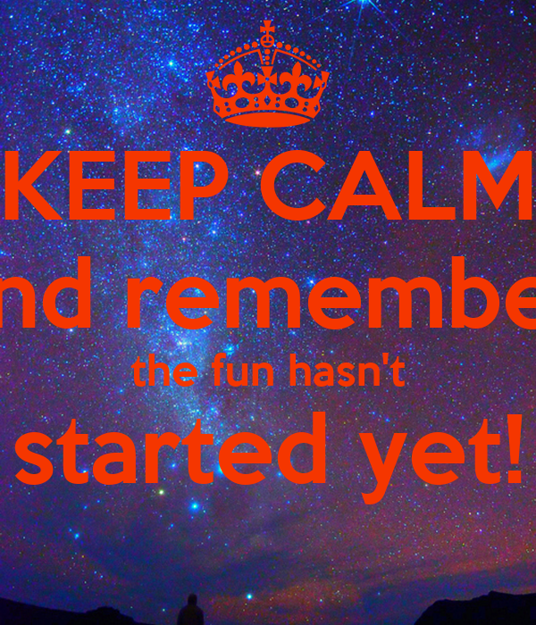 KEEP CALM and remember the fun hasn't started yet!