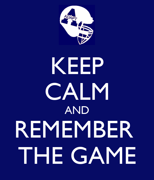 KEEP CALM AND REMEMBER  THE GAME