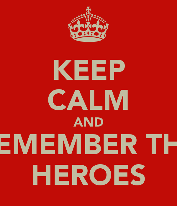 KEEP CALM AND REMEMBER THE HEROES