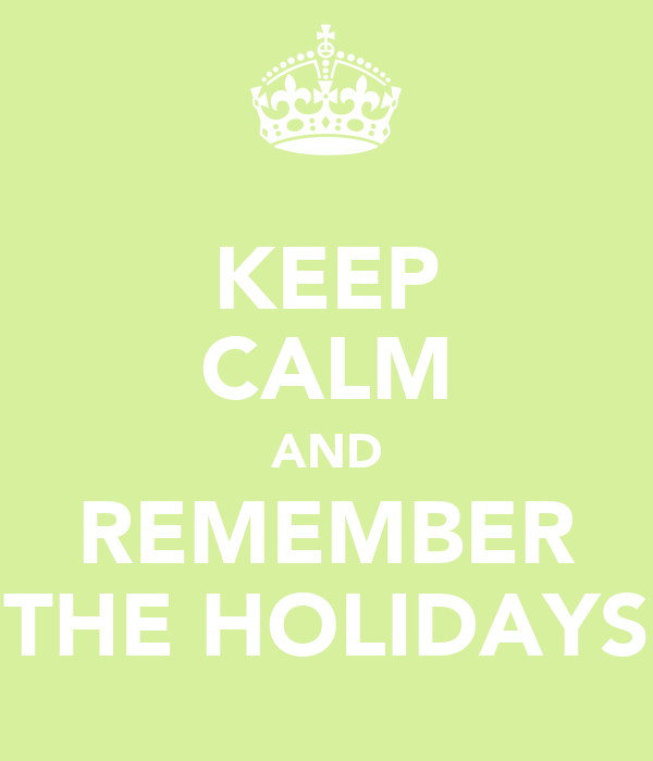 KEEP CALM AND REMEMBER THE HOLIDAYS