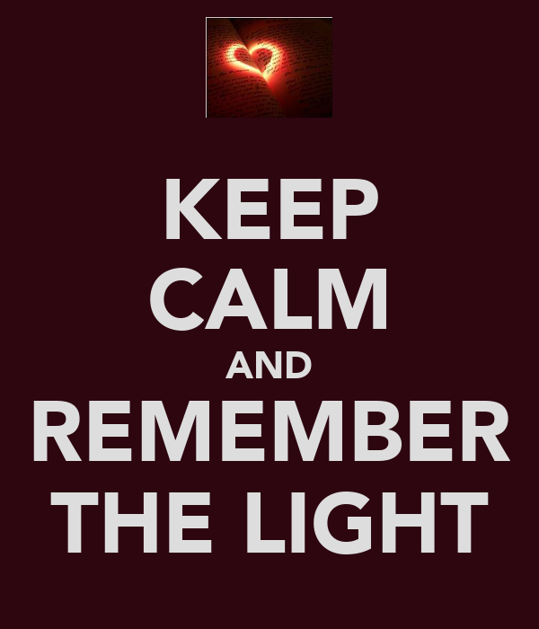 KEEP CALM AND REMEMBER THE LIGHT