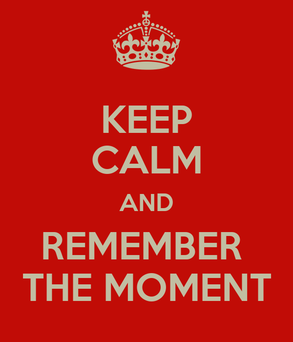 KEEP CALM AND REMEMBER  THE MOMENT