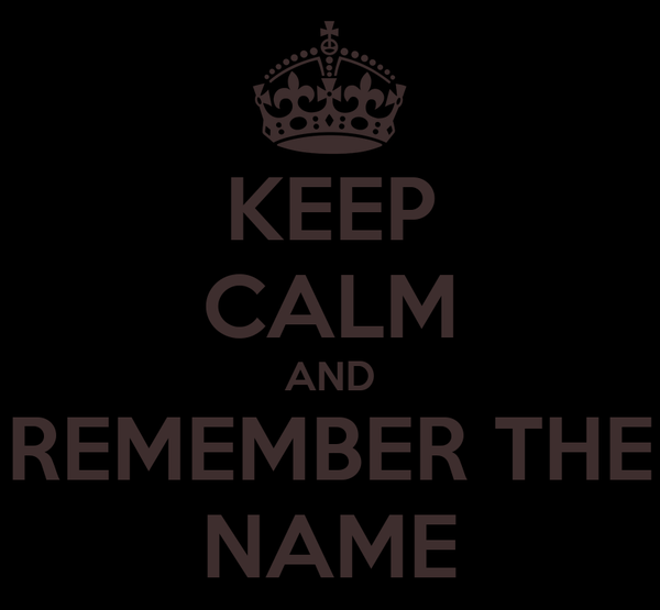 KEEP CALM AND REMEMBER THE NAME