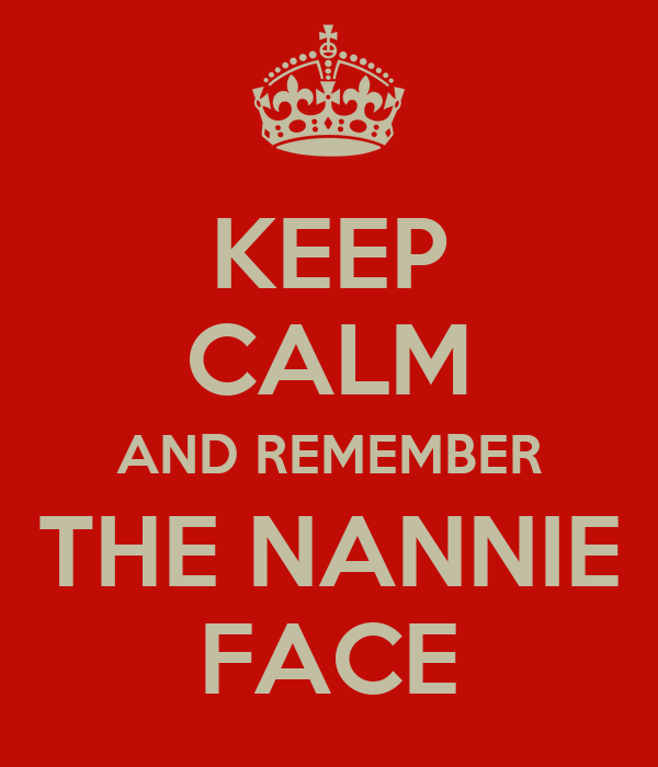KEEP CALM AND REMEMBER THE NANNIE FACE