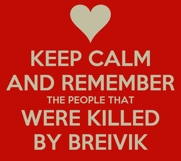 KEEP CALM AND REMEMBER THE PEOPLE THAT WERE KILLED BY BREIVIK