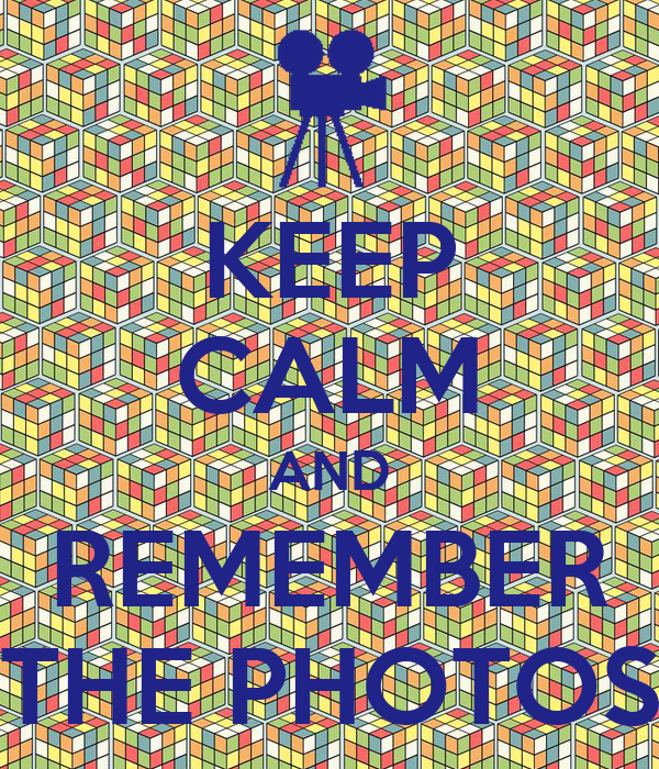 KEEP CALM AND REMEMBER THE PHOTOS