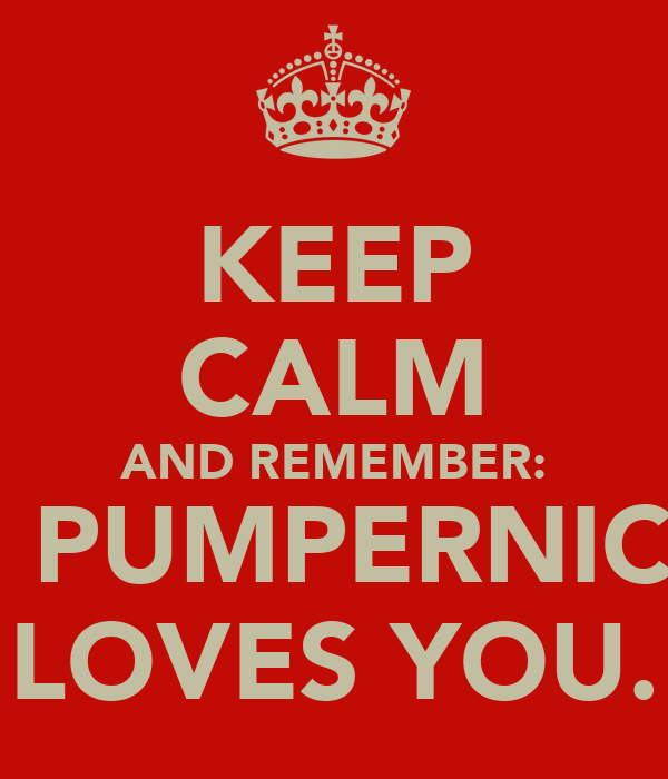 KEEP CALM AND REMEMBER: THE PUMPERNICKEL LOVES YOU.
