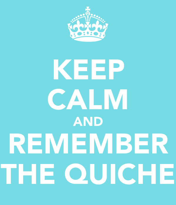 KEEP CALM AND REMEMBER THE QUICHE