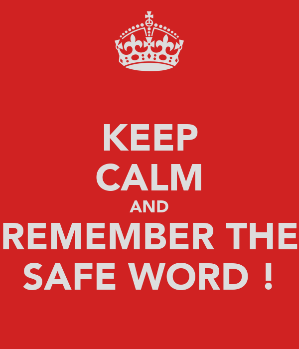 KEEP CALM AND REMEMBER THE SAFE WORD !