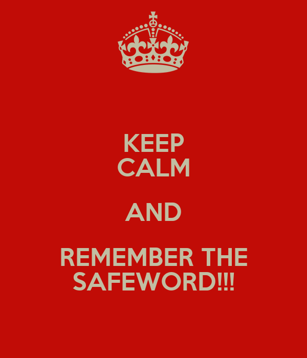 KEEP CALM AND REMEMBER THE SAFEWORD!!!