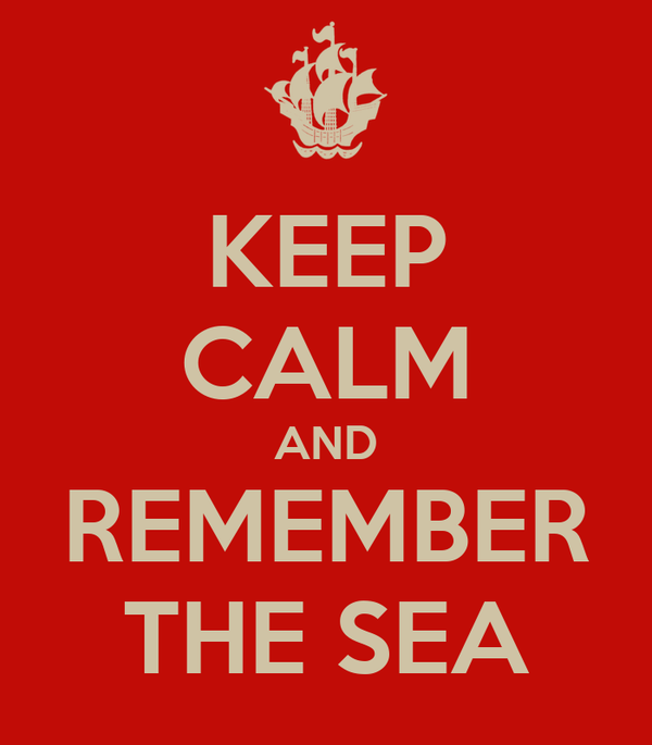 KEEP CALM AND REMEMBER THE SEA