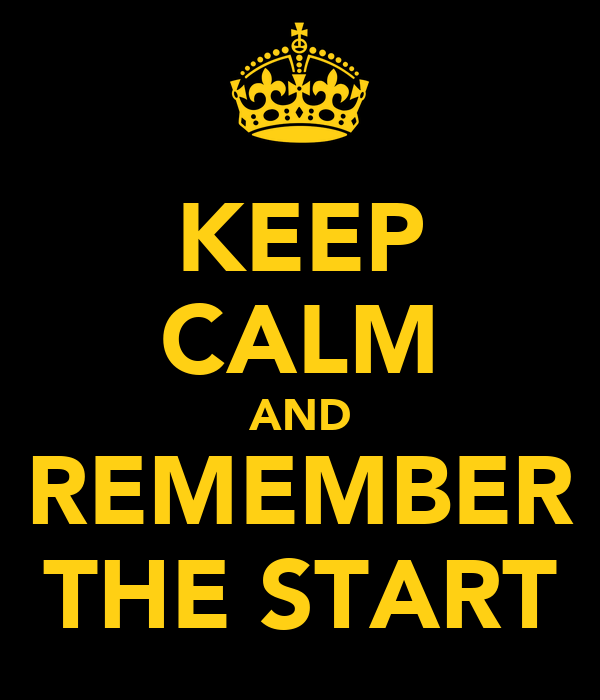 KEEP CALM AND REMEMBER THE START