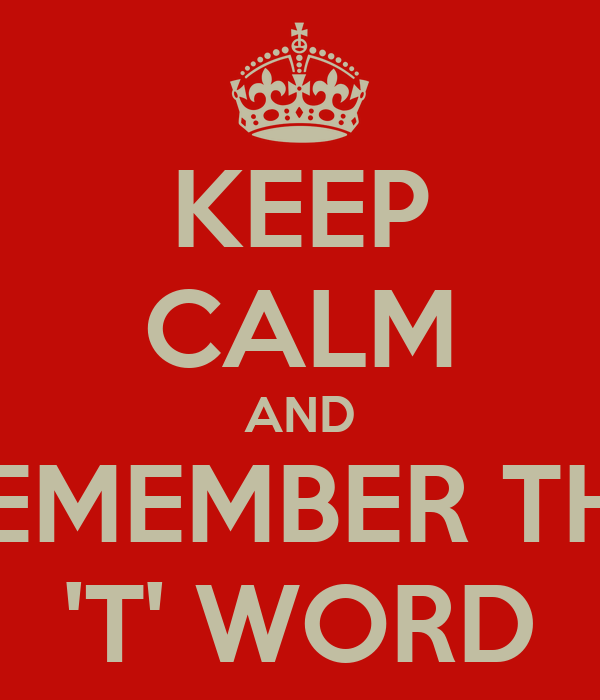 KEEP CALM AND REMEMBER THE 'T' WORD