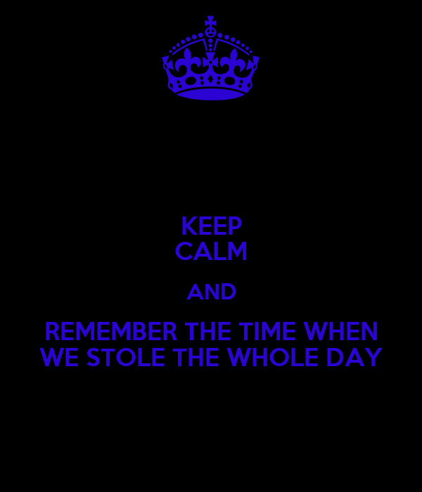 KEEP CALM AND REMEMBER THE TIME WHEN WE STOLE THE WHOLE DAY