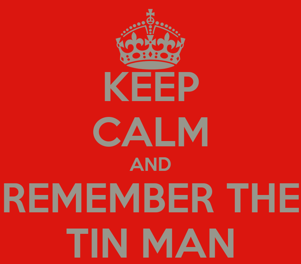 KEEP CALM AND REMEMBER THE TIN MAN