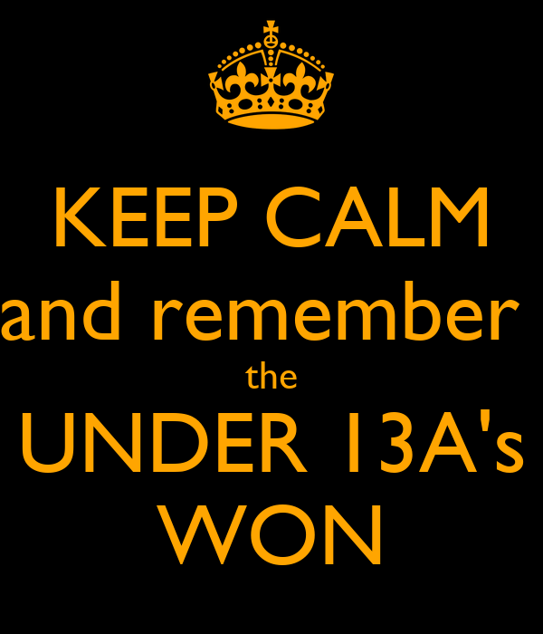 KEEP CALM and remember  the UNDER 13A's WON