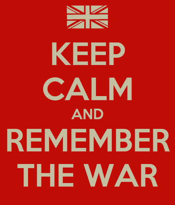 KEEP CALM AND REMEMBER THE WAR