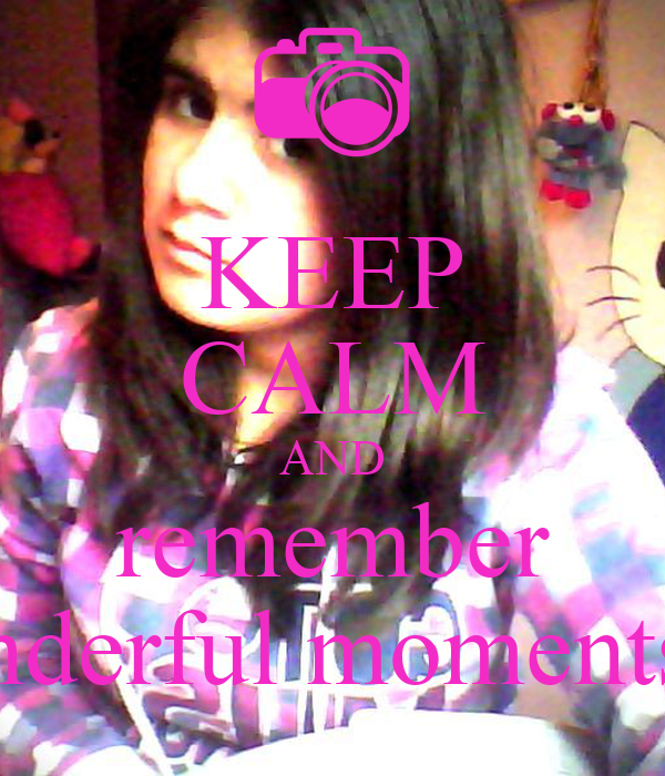 KEEP CALM AND remember the wonderful moments of life