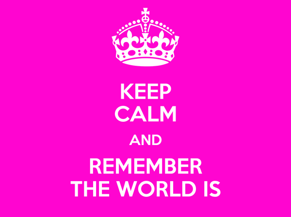 KEEP CALM AND REMEMBER THE WORLD IS