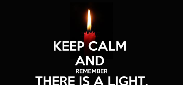 KEEP CALM  AND  REMEMBER THERE IS A LIGHT, AND IT NEVER GOES OUT.