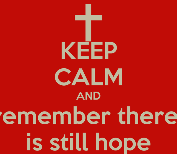 KEEP CALM AND remember there  is still hope