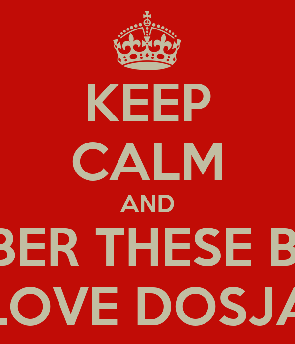 KEEP CALM AND REMEMBER THESE BITCHES  LOVE DOSJA