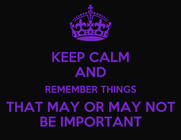 KEEP CALM AND REMEMBER THINGS THAT MAY OR MAY NOT BE IMPORTANT