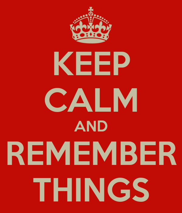KEEP CALM AND REMEMBER THINGS
