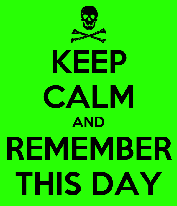 KEEP CALM AND REMEMBER THIS DAY
