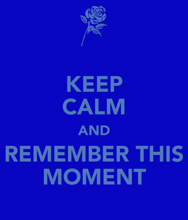 KEEP CALM AND REMEMBER THIS MOMENT