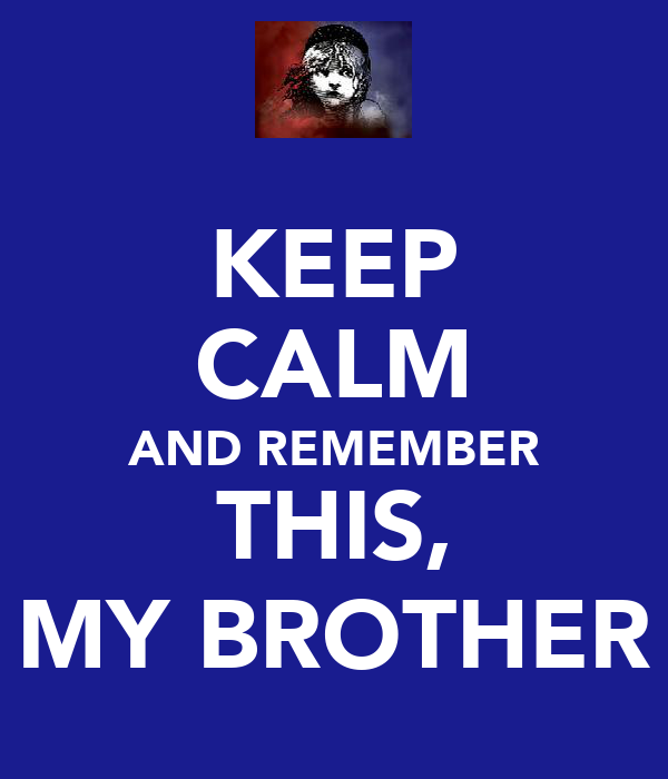 KEEP CALM AND REMEMBER THIS, MY BROTHER