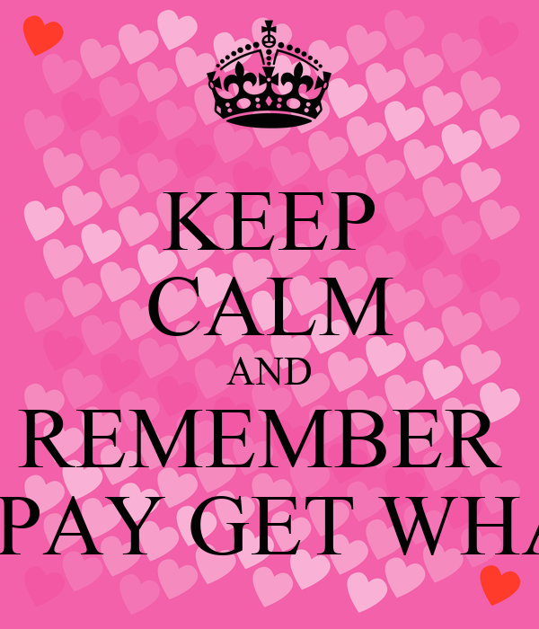 KEEP CALM AND REMEMBER  THOSE WHO DON'T PAY GET WHAT THEY DESERVE!