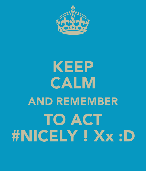 KEEP CALM AND REMEMBER TO ACT #NICELY ! Xx :D