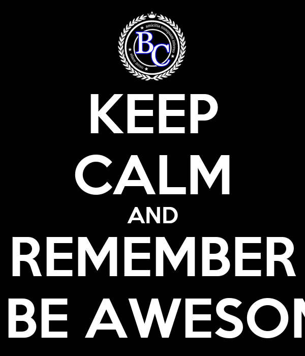 KEEP CALM AND REMEMBER TO BE AWESOME.!