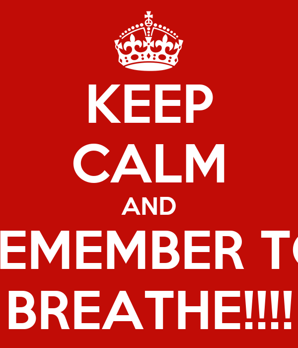 KEEP CALM AND REMEMBER TO BREATHE!!!!