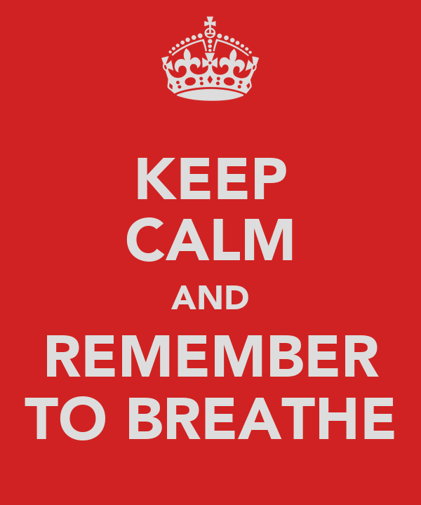 KEEP CALM AND REMEMBER TO BREATHE