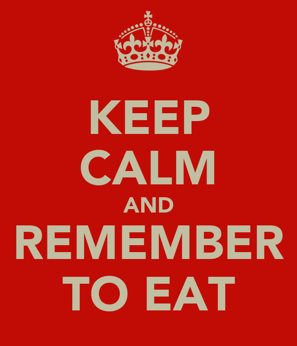 KEEP CALM AND REMEMBER TO EAT