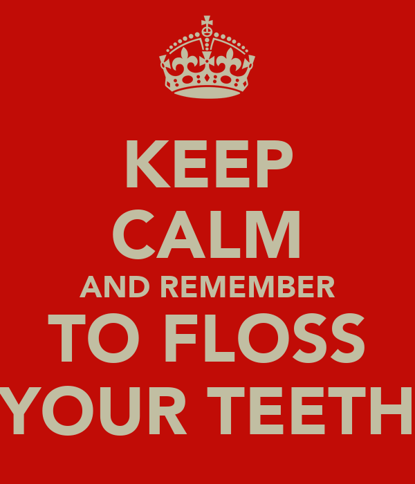 KEEP CALM AND REMEMBER TO FLOSS YOUR TEETH