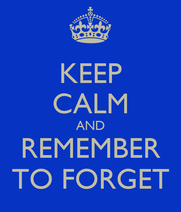 KEEP CALM AND REMEMBER TO FORGET