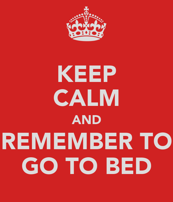 KEEP CALM AND REMEMBER TO GO TO BED